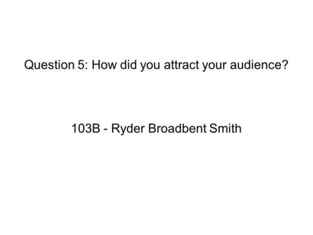 Question 5: How did you attract your audience? 103B - Ryder Broadbent Smith.