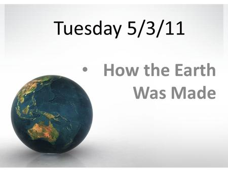 Tuesday 5/3/11 How the Earth Was Made. Content Objectives 1.We will learn about how scientists have determined the age of the Earth. 2.We will learn about.
