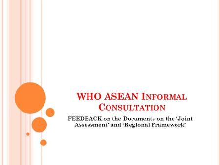 WHO ASEAN I NFORMAL C ONSULTATION FEEDBACK on the Documents on the 'Joint Assessment' and 'Regional Framework'