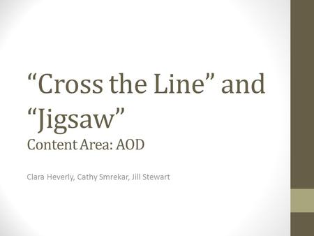"""Cross the Line"" and ""Jigsaw"" Content Area: AOD Clara Heverly, Cathy Smrekar, Jill Stewart."