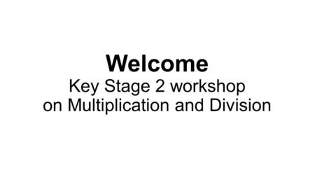 Welcome Key Stage 2 workshop on Multiplication and Division.