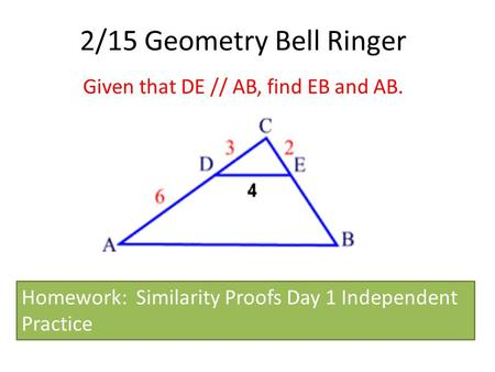 2/15 Geometry Bell Ringer Given that DE // AB, find EB and AB. Homework: Similarity Proofs Day 1 Independent Practice.