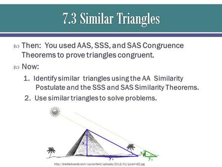  Then: You used AAS, SSS, and SAS Congruence Theorems to prove triangles congruent.  Now: 1. Identify similar triangles using the AA Similarity Postulate.