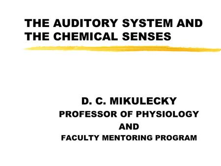 THE AUDITORY SYSTEM AND THE CHEMICAL SENSES D. C. MIKULECKY PROFESSOR OF PHYSIOLOGY AND FACULTY MENTORING PROGRAM.