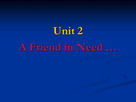 Unit 2 A Friend in Need ….
