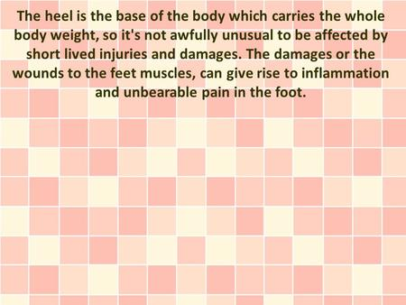 The heel is the base of the body which carries the whole body weight, so it's not awfully unusual to be affected by short lived injuries and damages. The.