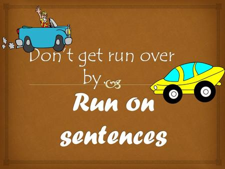 Don't get run over by….  A run-on sentence is one that has two (or more) complete sentences or independent clauses joined together without proper punctuation.