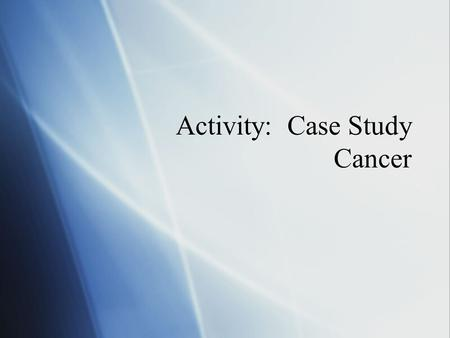 Activity: Case Study Cancer.  Janet Jacobson is 45 years old and went in for her routine mammogram.  The mammogram showed a questionable area in her.