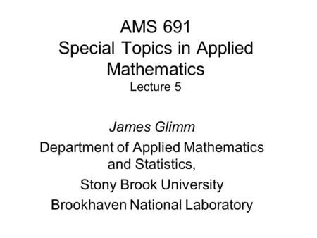 AMS 691 Special Topics in Applied Mathematics Lecture 5 James Glimm Department of Applied Mathematics and Statistics, Stony Brook University Brookhaven.