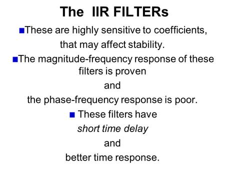 The IIR FILTERs These are highly sensitive to coefficients, that may affect stability. The magnitude-frequency response of these filters is proven and.
