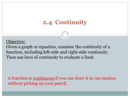 2.4 Continuity Objective: Given a graph or equation, examine the continuity of a function, including left-side and right-side continuity. Then use laws.