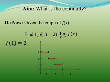 Aim: What is the continuity? Do Now: Given the graph of f(x) Find 1) f(1) 2) 12 3 4 1 2 3...