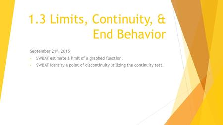 1.3 Limits, Continuity, & End Behavior September 21 st, 2015 SWBAT estimate a limit of a graphed function. SWBAT identity a point of discontinuity utilizing.