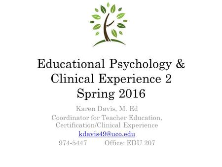 Educational Psychology & Clinical Experience 2 Spring 2016 Karen Davis, M. Ed Coordinator for Teacher Education, Certification/Clinical Experience