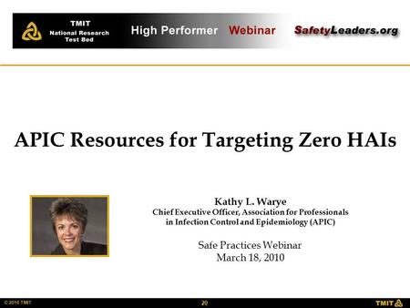 20 © 2010 TMIT Kathy L. Warye Chief Executive Officer, Association for Professionals in Infection Control and Epidemiology (APIC) Safe Practices Webinar.