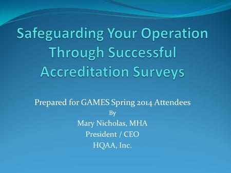 Prepared for GAMES Spring 2014 Attendees By Mary Nicholas, MHA President / CEO HQAA, Inc.