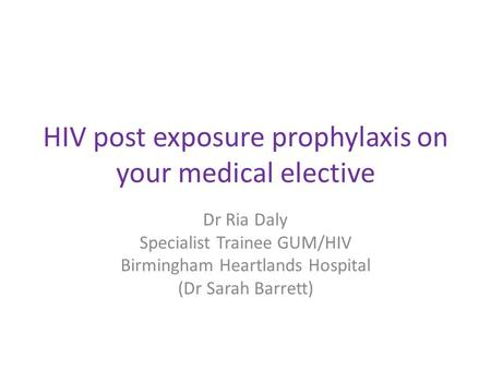 HIV post exposure prophylaxis on your medical elective Dr Ria Daly Specialist Trainee GUM/HIV Birmingham Heartlands Hospital (Dr Sarah Barrett)