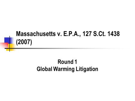 Massachusetts v. E.P.A., 127 S.Ct. 1438 (2007) Round 1 Global Warming Litigation.