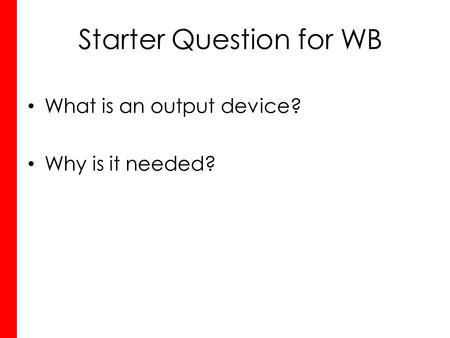 Starter Question for WB What is an output device? Why is it needed?