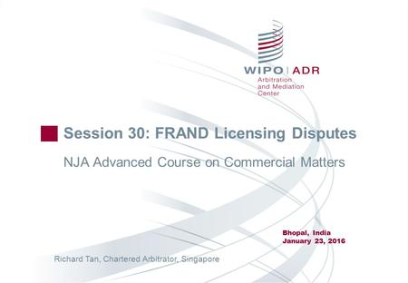 Session 30: FRAND Licensing Disputes NJA Advanced Course on Commercial Matters Bhopal, India January 23, 2016 Richard Tan, Chartered Arbitrator, Singapore.