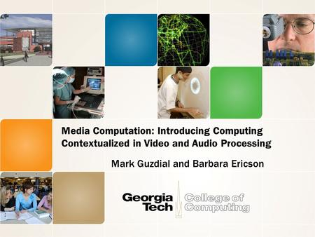 Media Computation: Introducing Computing Contextualized in Video and Audio Processing Mark Guzdial and Barbara Ericson.