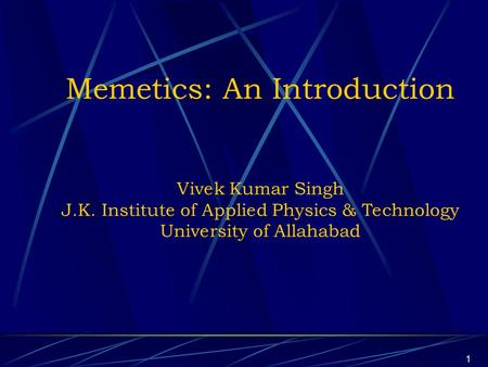 1 Memetics: An Introduction Vivek Kumar Singh J.K. Institute of Applied Physics & Technology University of Allahabad.