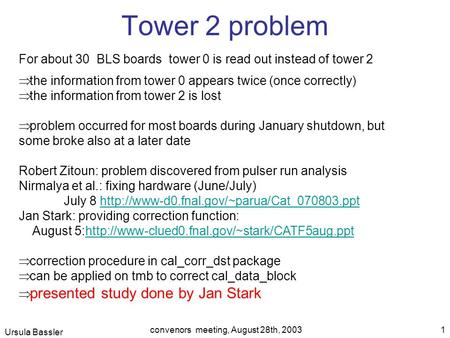 Ursula Bassler convenors meeting, August 28th, 2003 1 Tower 2 problem For about 30 BLS boards tower 0 is read out instead of tower 2  the information.