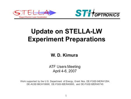 1 Update on STELLA-LW Experiment Preparations W. D. Kimura Work supported by the U.S. Department of Energy, Grant Nos. DE-FG02-04ER41294, DE-AC02-98CH10886,