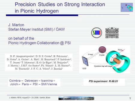 J. Marton, FB18, August 21 – 24, 2006, Santos, Brasil 1 Precision Studies on Strong Interaction in Pionic Hydrogen J. Marton Stefan Meyer Institut (SMI)