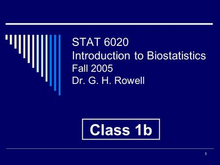 1 STAT 6020 Introduction to Biostatistics Fall 2005 Dr. G. H. Rowell Class 1b.