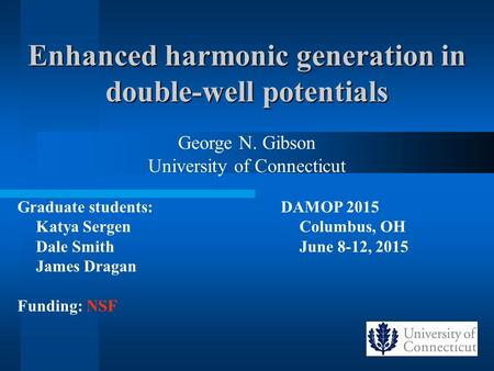 Enhanced harmonic generation in double-well potentials George N. Gibson University of Connecticut Graduate students: Katya Sergen Dale Smith James Dragan.