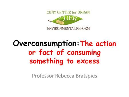 Overconsumption: The action or fact of consuming something to excess Professor Rebecca Bratspies.
