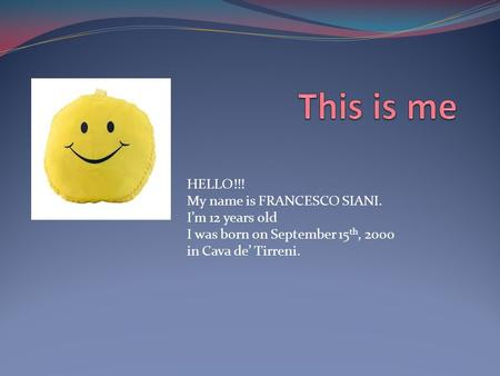 HELLO!!! My name is FRANCESCO SIANI. I'm 12 years old I was born on September 15 th, 2000 in Cava de' Tirreni.