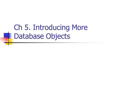 Ch 5. Introducing More Database Objects. Database Objects Table (ch2) View (ch3) Stored Procedure Trigger Function User-defined types.