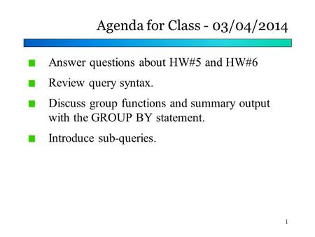 Agenda for Class - 03/04/2014 Answer questions about HW#5 and HW#6 Review query syntax. Discuss group functions and summary output with the GROUP BY statement.