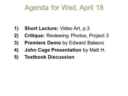 Agenda for Wed, April 18 1)Short Lecture: Video Art, p.3 2)Critique: Reviewing Photos, Project 3 3)Premiere Demo by Edward Balaoro 4)John Cage Presentation.