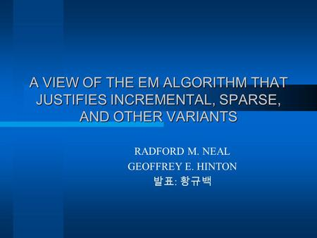 A VIEW OF THE EM ALGORITHM THAT JUSTIFIES INCREMENTAL, SPARSE, AND OTHER VARIANTS RADFORD M. NEAL GEOFFREY E. HINTON 발표 : 황규백.