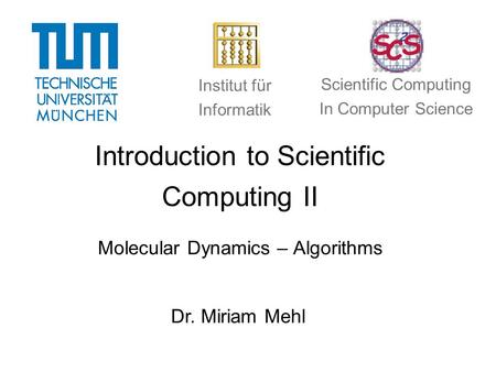 Introduction to Scientific Computing II Molecular Dynamics – Algorithms Dr. Miriam Mehl Institut für Informatik Scientific Computing In Computer Science.