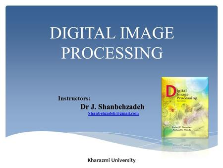 DIGITAL IMAGE PROCESSING Instructors: Dr J. Shanbehzadeh Kharazmi University.