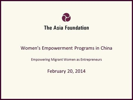 Women's Empowerment Programs in China Empowering Migrant Women as Entrepreneurs February 20, 2014.