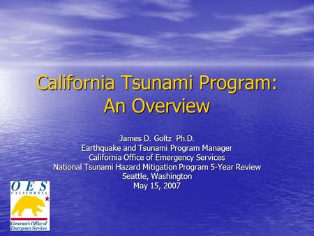 California Tsunami Program: An Overview James D. Goltz Ph.D. Earthquake and Tsunami Program Manager California Office of Emergency Services National Tsunami.