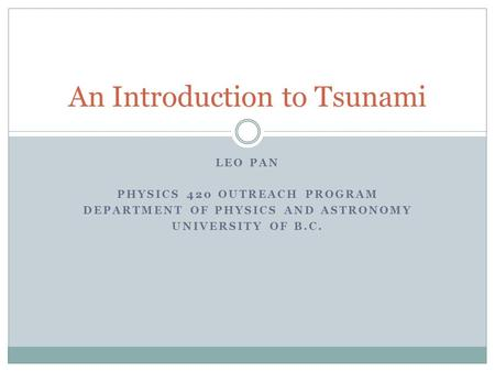 LEO PAN PHYSICS 420 OUTREACH PROGRAM DEPARTMENT OF PHYSICS AND ASTRONOMY UNIVERSITY OF B.C. An Introduction to Tsunami.