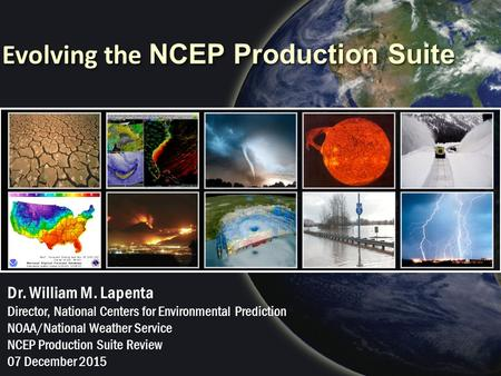 Evolving the NCEP Production Suite Dr. William M. Lapenta Director, National Centers for Environmental Prediction NOAA/National Weather Service NCEP Production.