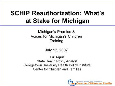 SCHIP Reauthorization: What's at Stake for Michigan Liz Arjun State Health Policy Analyst Georgetown University Health Policy Institute Center for Children.