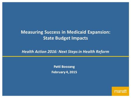 1 Measuring Success in Medicaid Expansion: State Budget Impacts Health Action 2016: Next Steps in Health Reform Patti Boozang February 4, 2015.