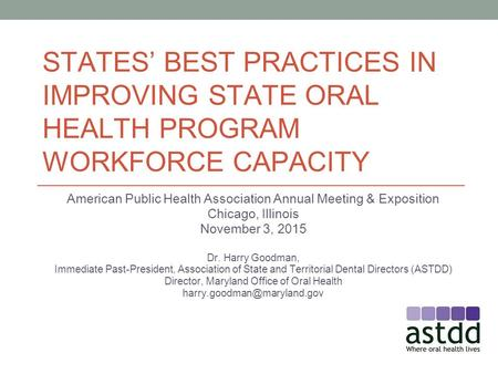 STATES' BEST PRACTICES IN IMPROVING STATE ORAL HEALTH PROGRAM WORKFORCE CAPACITY American Public Health Association Annual Meeting & Exposition Chicago,