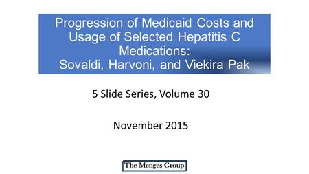 Progression of Medicaid Costs and Usage of Selected Hepatitis C Medications: Sovaldi, Harvoni, and Viekira Pak 5 Slide Series, Volume 30 November 2015.