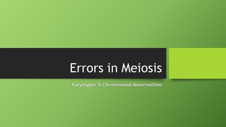Errors in Meiosis Karyotypes & Chromosomal AbnormalitiesKaryotypes & Chromosomal Abnormalities.