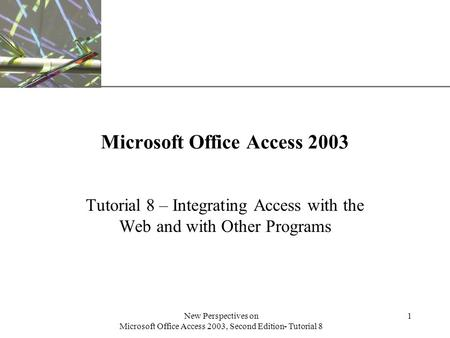 XP New Perspectives on Microsoft Office Access 2003, Second Edition- Tutorial 8 1 Microsoft Office Access 2003 Tutorial 8 – Integrating Access with the.