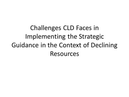 Challenges CLD Faces in Implementing the Strategic Guidance in the Context of Declining Resources.